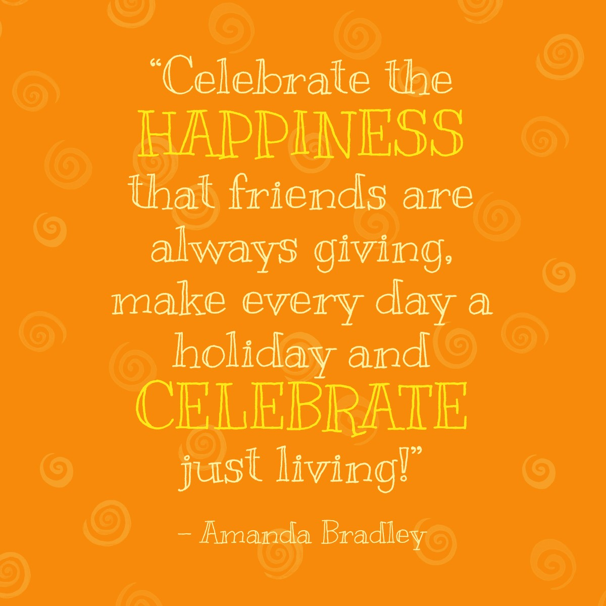 Celebrate the happiness that friends are always giving, make every day a holiday and celebrate just living! - Amanda Bradley | Thanksgiving.com