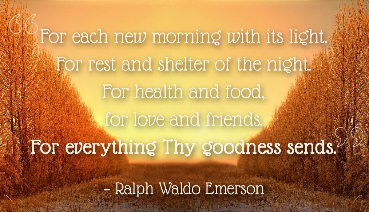 For each new morning with its light. For rest and shelter of the night. For health and food, for love and friends. For everything Thy goodness sends. - Ralph Waldo Emerson | Thanksgiving.com