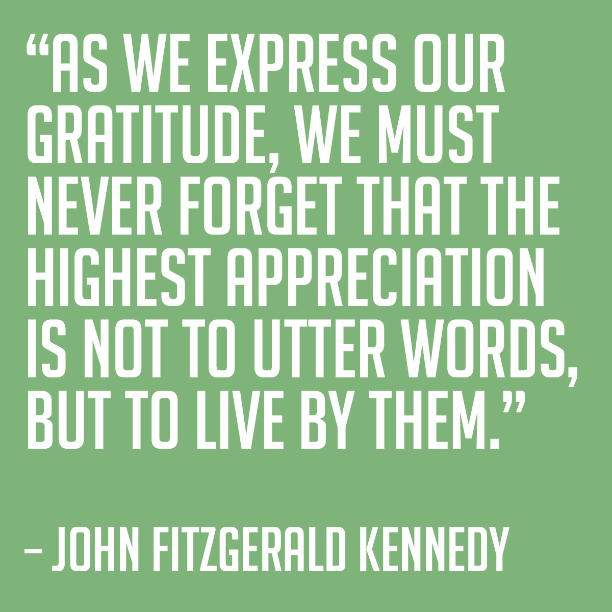 As we express our gratitude, we must never forget that the highest appreciation is not to utter words, but to live by them. - John Fitzgerald Kennedy | Thanksgiving.com
