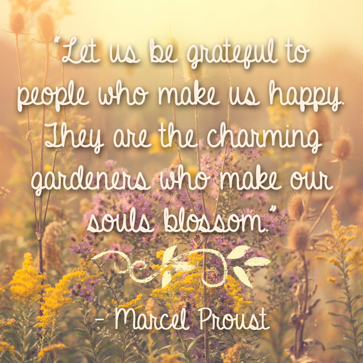 Let us be grateful to people who make us happy. They are the charming gardeners who make our souls blossom. - Marcel Proust | Thanksgiving.com