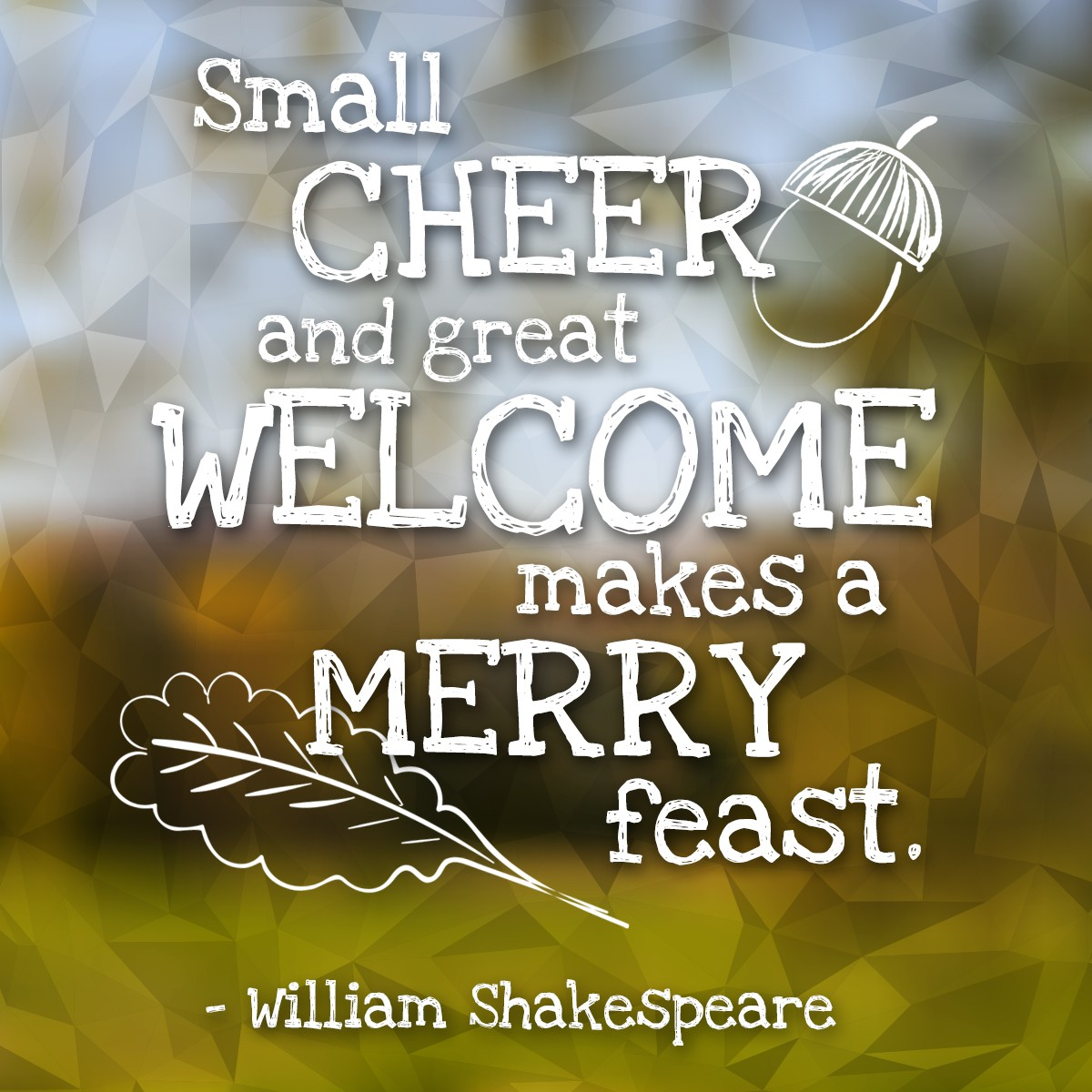 Small cheer and great welcome makes a merry feast. - William Shakespeare | Thanksgiving.com