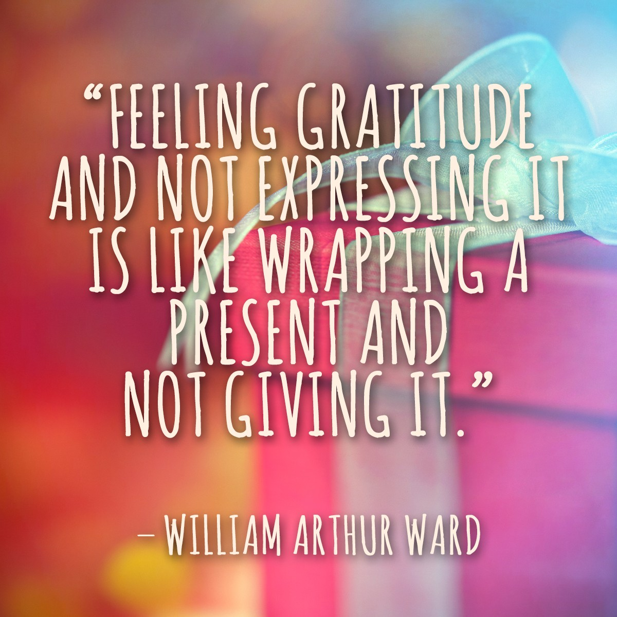 Feeling gratitude and not expressing it is like wrapping a present and not giving it. - William Arthur Ward | Thanksgiving.com